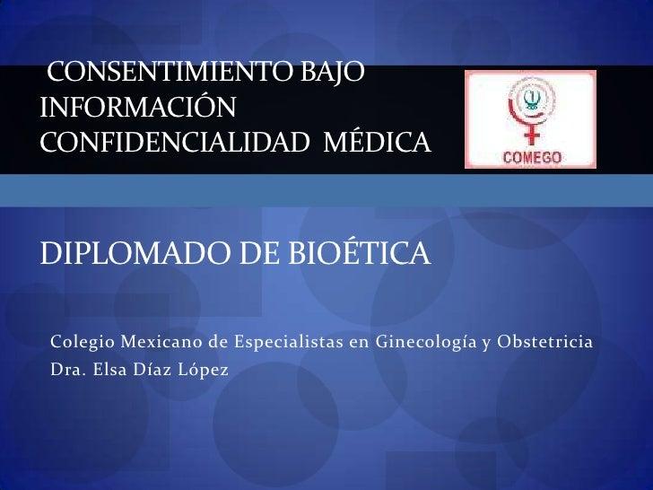 Consentimiento Bajo informaciónConfidencialidad  médicaDIPLOMado DE Bioética<br />Colegio Mexicano de Especialistas en Gin...