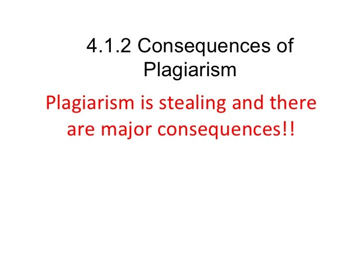 Plagiarism is stealing and there are major consequences!! 4.1.2 Consequences of Plagiarism