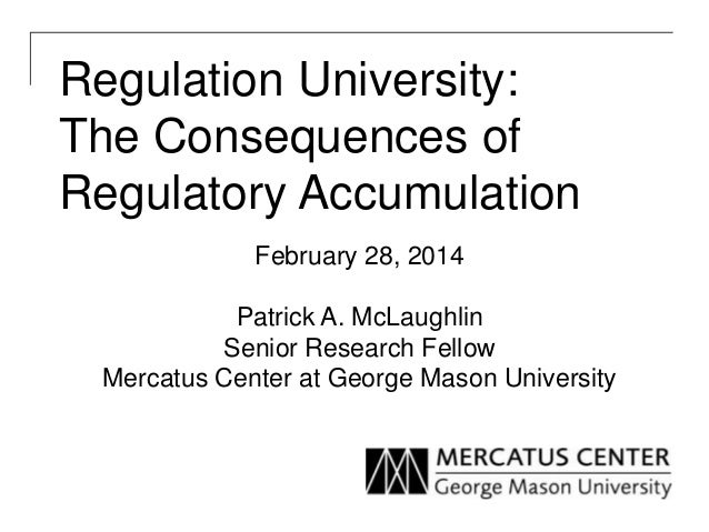 Regulation University: The Consequences of Regulatory Accumulation February 28, 2014 Patrick A. McLaughlin Senior Research...