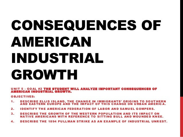 CONSEQUENCES OF AMERICAN INDUSTRIAL GROWTH UNIT 5 - GOAL #2 THE STUDENT WILL ANALYZE IMPORTANT CONSEQUENCES OF A M E R IC ...