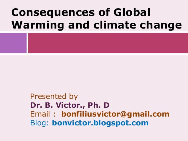 Consequences of GlobalWarming and climate change  Presented by  Dr. B. Victor., Ph. D  Email : bonfiliusvictor@gmail.com  ...