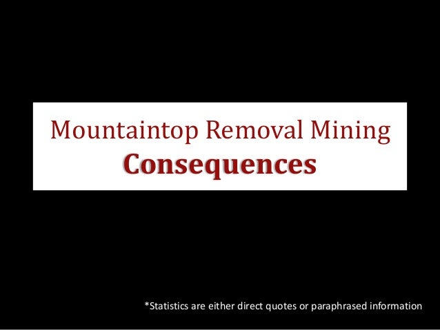 Mountaintop Removal Mining     Consequences       *Statistics are either direct quotes or paraphrased information