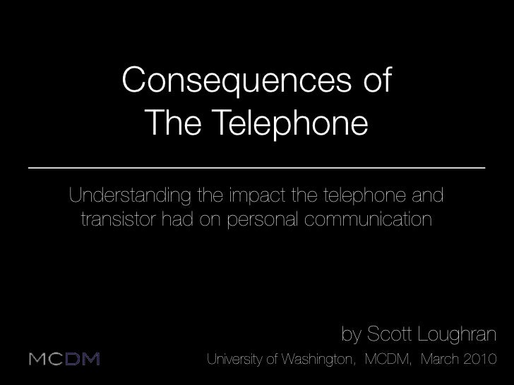 Consequences of       The Telephone Understanding the impact the telephone and  transistor had on personal communication  ...