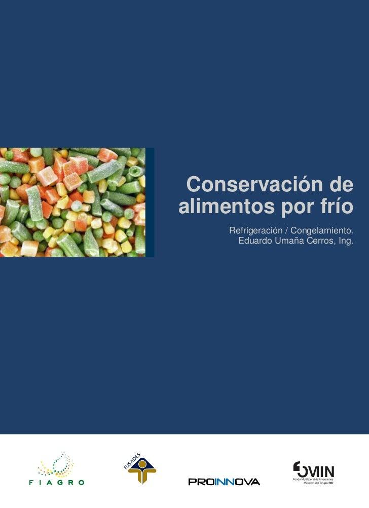 Conservación dealimentos por frío     Refrigeración / Congelamiento.       Eduardo Umaña Cerros, Ing.
