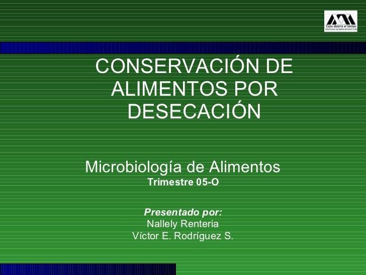 CONSERVACIÓN DE ALIMENTOS POR DESECACIÓN Microbiología de Alimentos Trimestre 05-O Presentado por: Nallely Renteria Víctor...