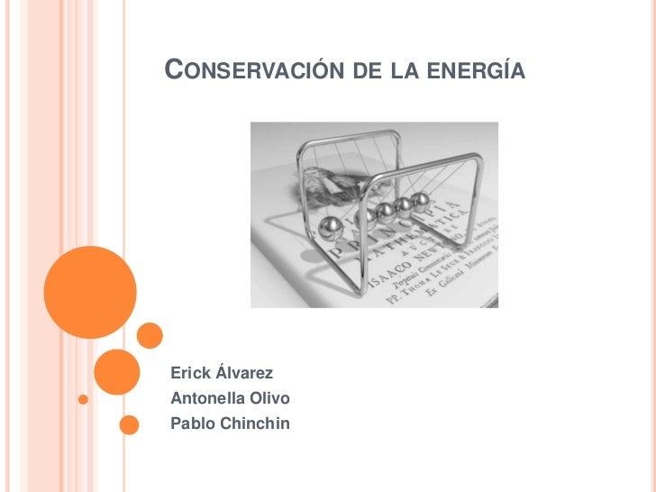Conservación de la energía<br />Erick Álvarez<br />Antonella Olivo<br />Pablo Chinchin <br />