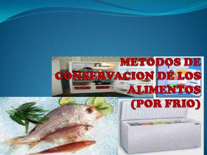 METODOS DE CONSERVACION DE LOS ALIMENTOS (POR FRIO)<br />