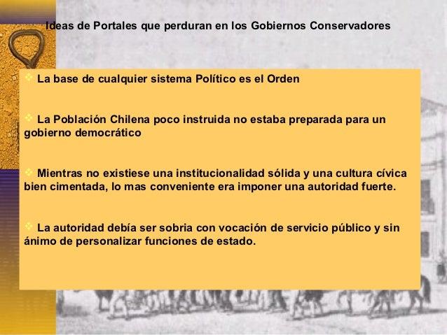Ideas de Portales que perduran en los Gobiernos Conservadores La base de cualquier sistema Político es el Orden La Pobla...