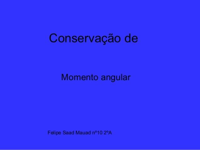 Conservação de Momento angular Felipe Saad Mauad nº10 2ºA
