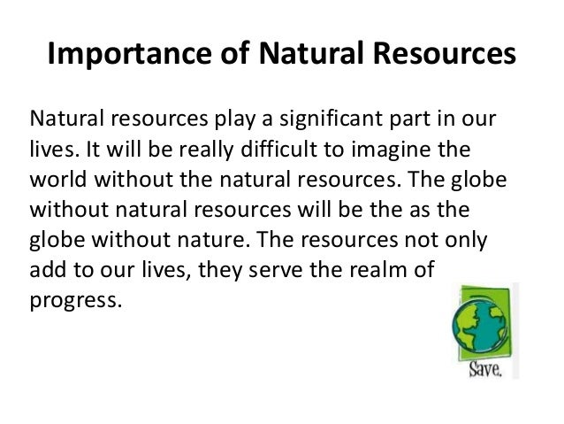 conserving natural resources essay Natural resources essay 1888 words | 8 pages natural resources a natural resource is defined as a natural material found on earth that is useful for humans in some way it is often processed of manufactured in order for it to meet the needs of a society.