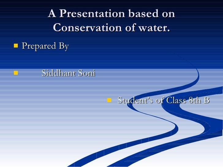 A Presentation based on Conservation of water. <ul><li>Prepared By  </li></ul><ul><li>Siddhant Soni </li></ul><ul><li>Stud...