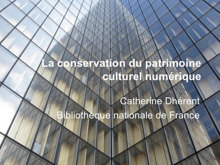 La conservation du patrimoine          culturel numérique                Catherine Dhérent  Bibliothèque nationale de France