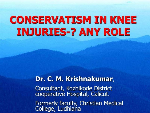 CONSERVATISM IN KNEE INJURIES-? ANY ROLE Dr. C. M. Krishnakumar, Consultant, Kozhikode District cooperative Hospital, Cali...