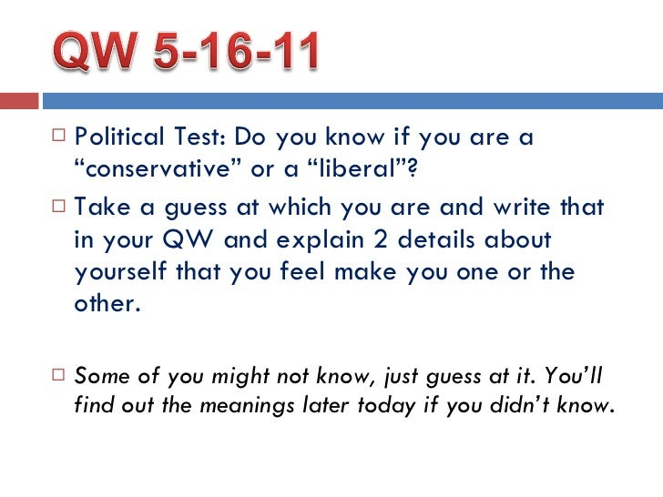 "<ul><li>Political Test: Do you know if you are a ""conservative"" or a ""liberal""? </li></ul><ul><li>Take a guess at which yo..."