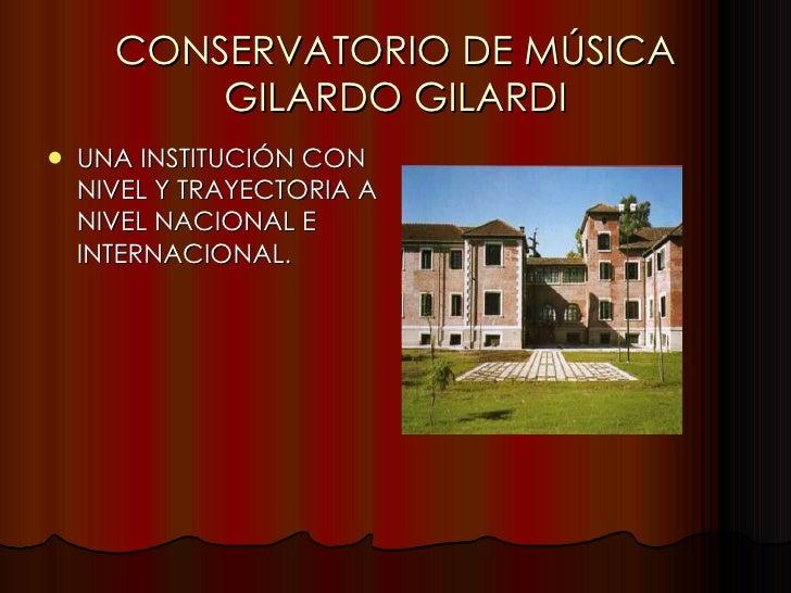 CONSERVATORIO DE MÚSICA GILARDO GILARDI <ul><li>UNA INSTITUCIÓN CON NIVEL Y TRAYECTORIA A NIVEL NACIONAL E INTERNACIONAL. ...