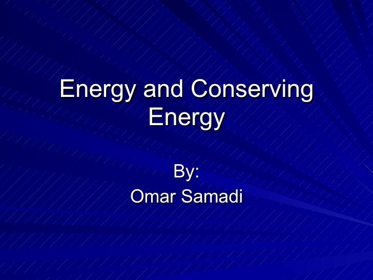 Energy and Conserving Energy By: Omar Samadi