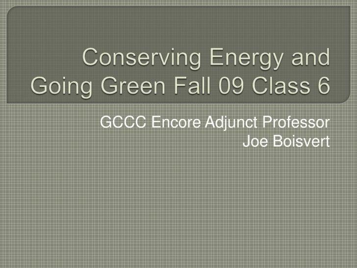 Conserving Energy and Going Green Fall 09 Class 6<br />GCCC Encore Adjunct Professor<br />Joe Boisvert<br />