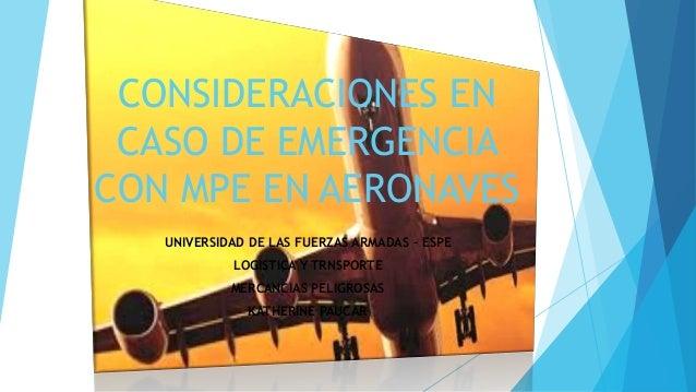 CONSIDERACIONES EN CASO DE EMERGENCIA CON MPE EN AERONAVES UNIVERSIDAD DE LAS FUERZAS ARMADAS – ESPE LOGISTICA Y TRNSPORTE...