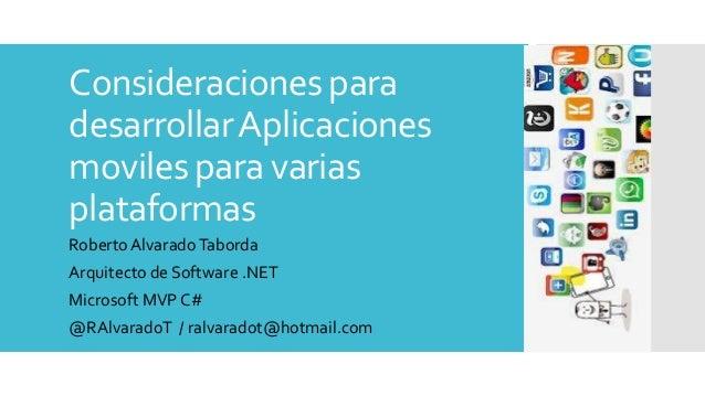 Consideraciones para desarrollarAplicaciones moviles para varias plataformas Roberto AlvaradoTaborda Arquitecto de Softwar...