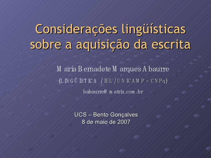 Considerações lingüísticas sobre a aquisição da escrita UCS – Bento Gonçalves 8 de maio de 2007 Maria Bernadete Marques Ab...