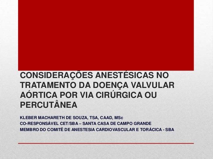 CONSIDERAÇÕES ANESTÉSICAS NO TRATAMENTO DA DOENÇA VALVULAR AÓRTICA POR VIA CIRÚRGICA OU PERCUTÂNEA<br />KLEBER MACHARETH D...