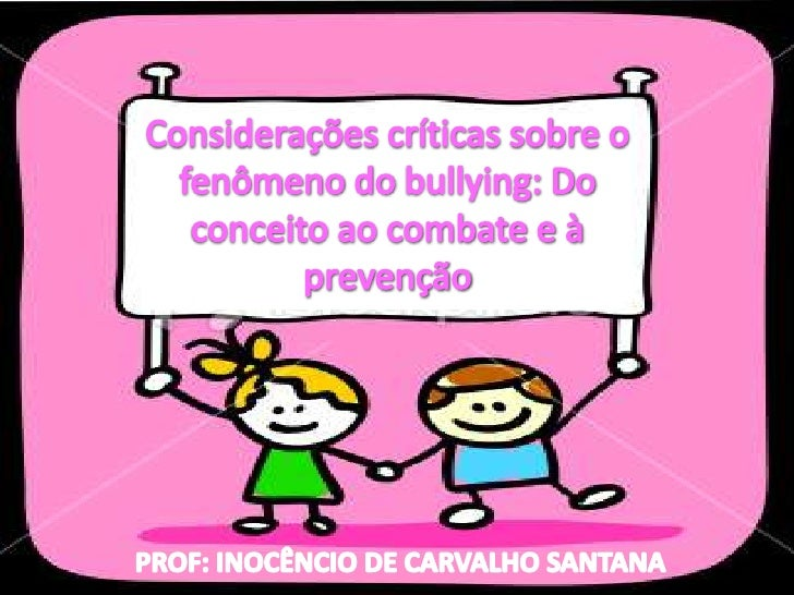 Considerações críticas sobre o fenômeno do bullying: Do conceito ao combate e à prevenção<br />PROF: INOCÊNCIO DE CARVALHO...