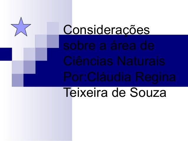 Considerações sobre a área de Ciências Naturais Por:Cláudia Regina Teixeira de Souza