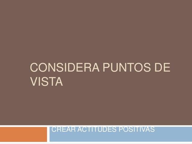 CONSIDERA PUNTOS DE VISTA  CREAR ACTITUDES POSITIVAS