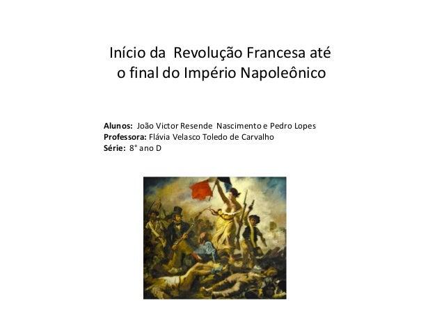 Início da Revolução Francesa até o final do Império Napoleônico Alunos: João Victor Resende Nascimento e Pedro Lopes Profe...