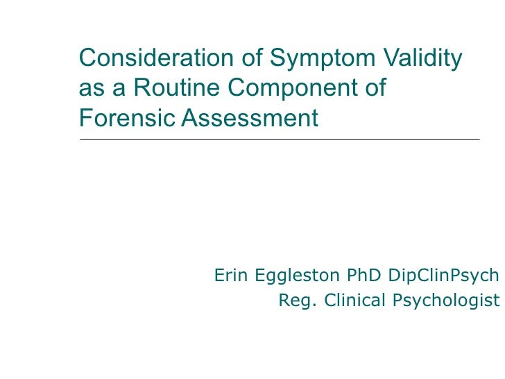 Consideration of Symptom Validityas a Routine Component ofForensic Assessment           Erin Eggleston PhD DipClinPsych   ...