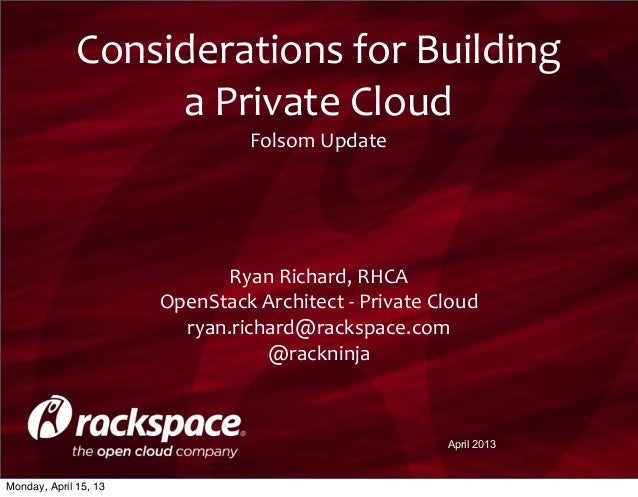 April 2013Considerations	  for	  Building	  a	  Private	  CloudFolsom	  Update	  Ryan	  Richard,	  RHCAOpenStack	  Archite...