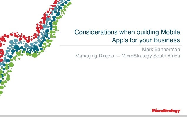 Considerations when building Mobile App's for your Business Mark Bannerman Managing Director – MicroStrategy South Africa ...