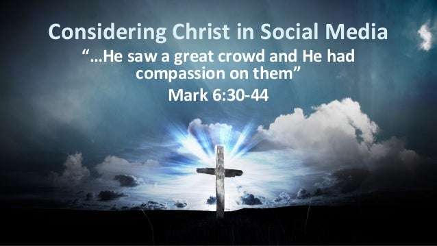 "Considering Christ in Social Media ""…He saw a great crowd and He had compassion on them"" Mark 6:30-44"