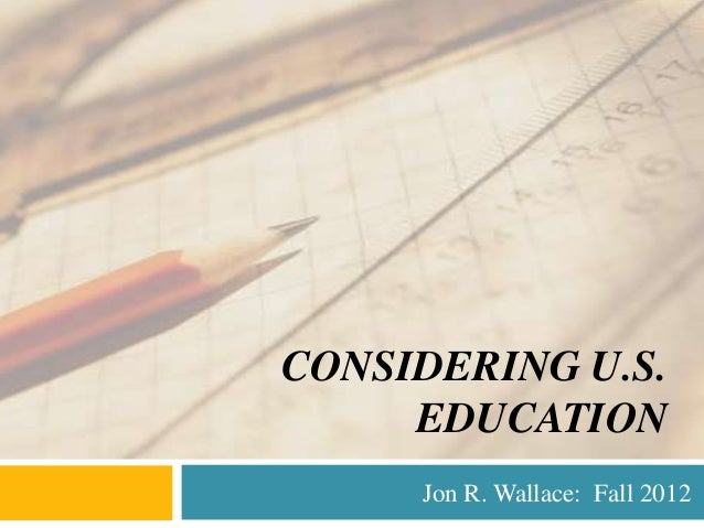 CONSIDERING U.S.     EDUCATION     Jon R. Wallace: Fall 2012