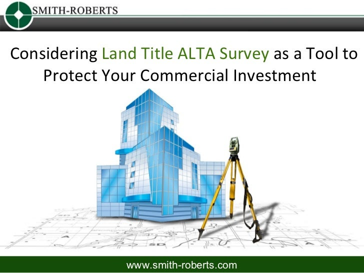 Considering Land Title ALTA Survey as a Tool to    Protect Your Commercial Investment               www.smith-roberts.com
