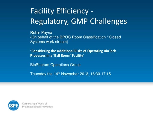 Facility Efficiency Regulatory, GMP Challenges Robin Payne (On behalf of the BPOG Room Classification / Closed Systems wor...