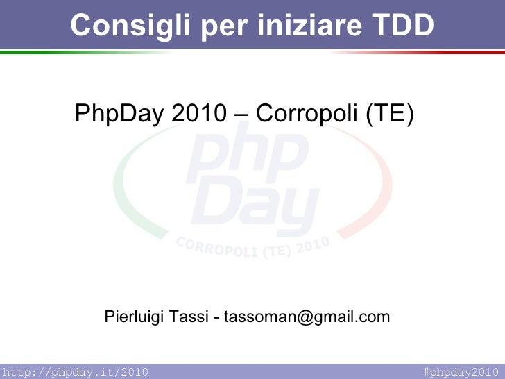 Consigli per iniziare TDD PhpDay 2010 – Corropoli (TE) Pierluigi Tassi - tassoman@gmail.com