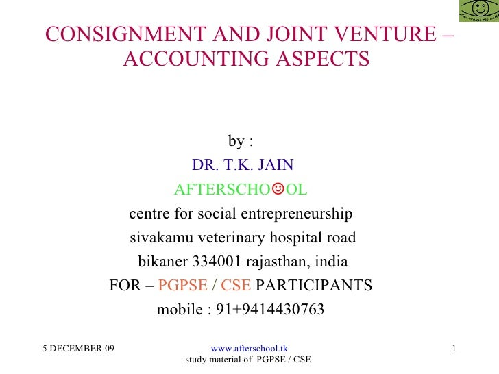 CONSIGNMENT AND JOINT VENTURE – ACCOUNTING ASPECTS  by :  DR. T.K. JAIN AFTERSCHO ☺ OL  centre for social entrepreneurship...