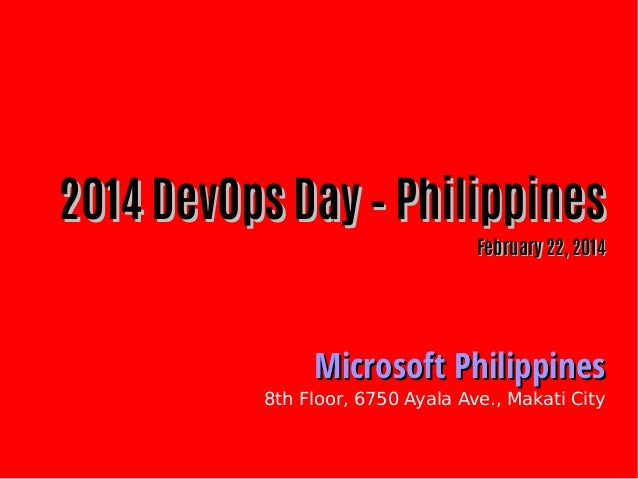 2014 DevOps Day – Philippines February 22, 2014  Microsoft Philippines  8th Floor, 6750 Ayala Ave., Makati City