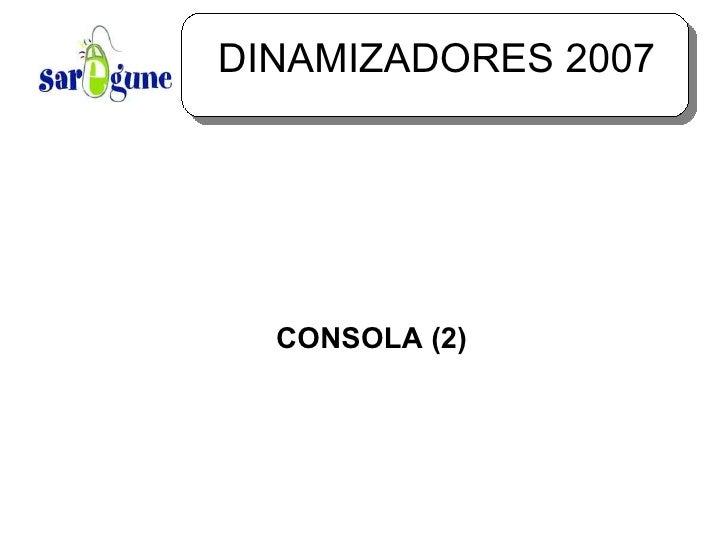 DINAMIZADORES 2007 <ul><ul><li>CONSOLA (2) </li></ul></ul>
