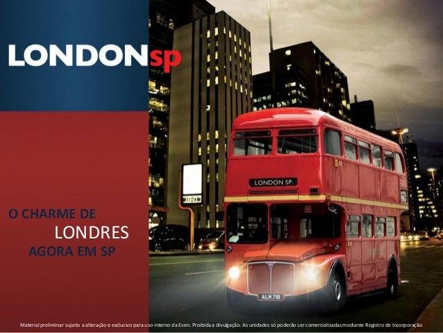 O CHARME DE                LONDRES    AGORA EM SP Material preliminar sujeito a alteração e exclusivo para uso interno da ...