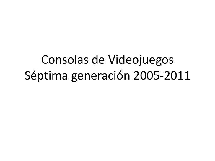 Consolas de VideojuegosSéptima generación 2005-2011<br />