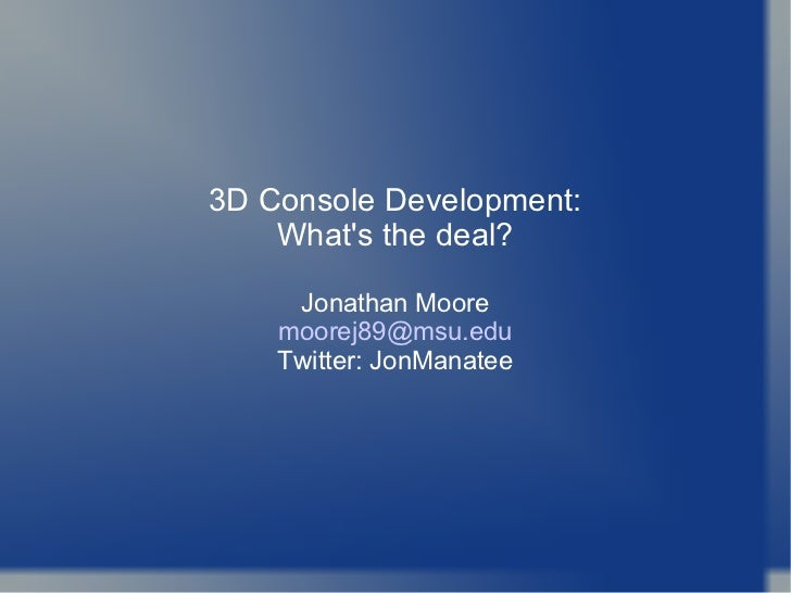 3D Console Development: What's the deal? Jonathan Moore [email_address] Twitter: JonManatee