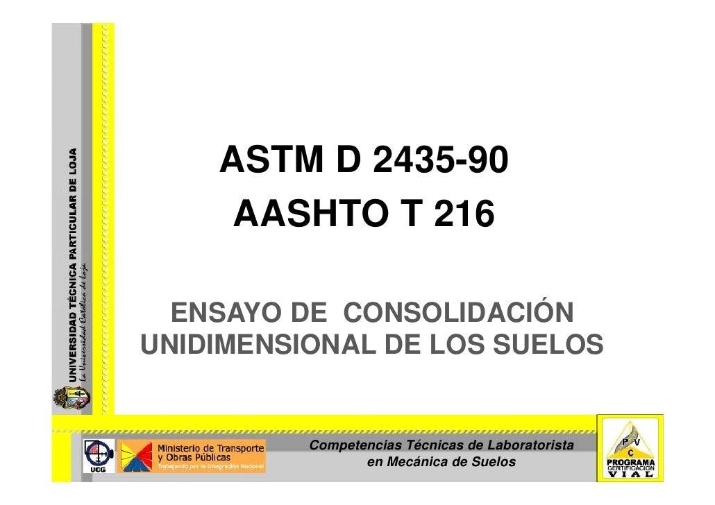 ASTM D 2435-90      AASHTO T 216    ENSAYO DE CONSOLIDACIÓN UNIDIMENSIONAL DE LOS SUELOS             Competencias Técnicas...