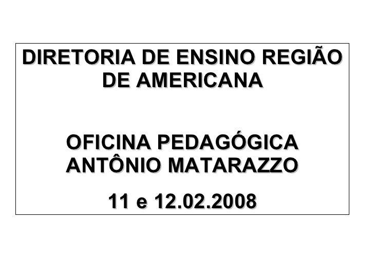 DIRETORIA DE ENSINO REGIÃO DE AMERICANA OFICINA PEDAGÓGICA ANTÔNIO MATARAZZO 11 e 12.02.2008