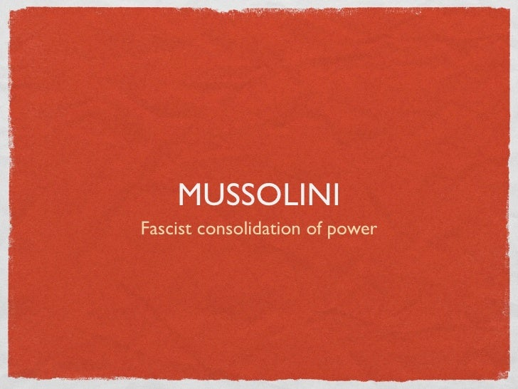 MUSSOLINI Fascist consolidation of power