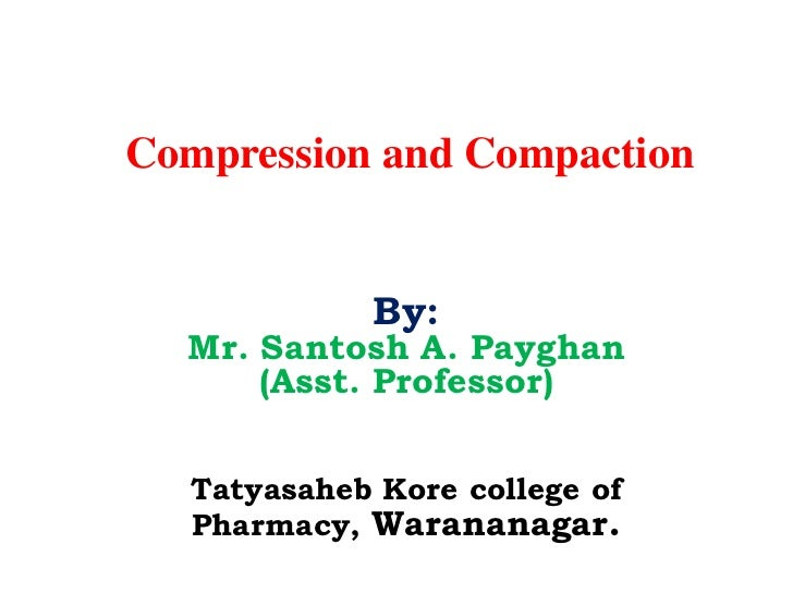 Compression and Compaction            By:  Mr. Santosh A. Payghan      (Asst. Professor)  Tatyasaheb Kore college of  Phar...