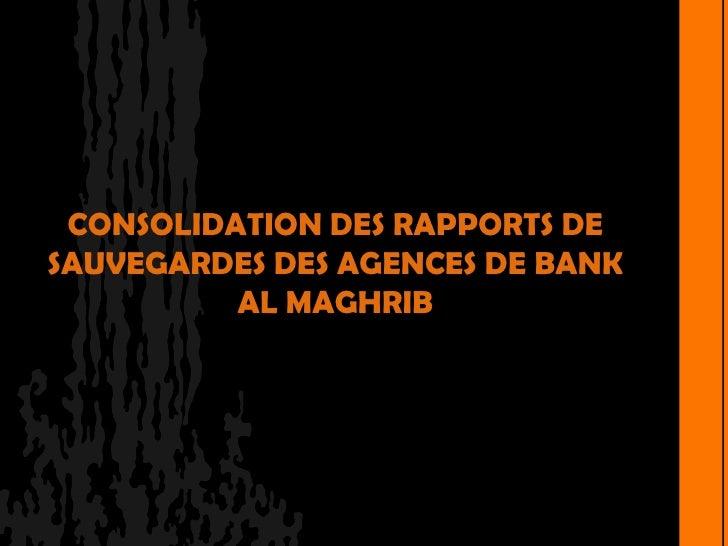 CONSOLIDATION DES RAPPORTS DESAUVEGARDES DES AGENCES DE BANK          AL MAGHRIB
