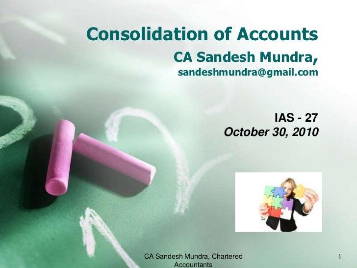 Consolidation of AccountsCA SandeshMundra,sandeshmundra@gmail.com<br />IAS - 27<br />October 30, 2010<br />CA Sandesh Mund...