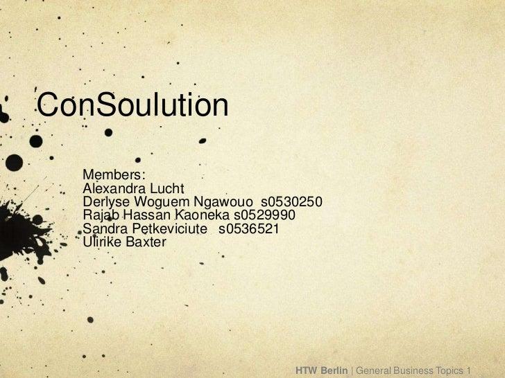 ConSoulution  Members:  Alexandra Lucht  Derlyse Woguem Ngawouo s0530250  Rajab Hassan Kaoneka s0529990  Sandra Petkeviciu...